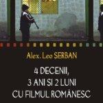 4 decenii, 3 ani si 2 luni cu filmul romanesc, de Alex Leo Serban
