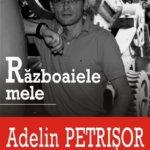 Razboaiele mele, de Adelin Petrisor