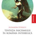 Tentaţia fascismului în România interbelică, de Alexandra Petrescu