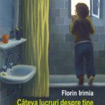 Câteva lucruri despre tine, de Florin Irimia