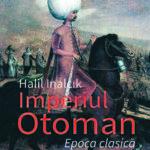 Imperiul Otoman. Epoca clasică. 1300-1600, de Halil Inalcik