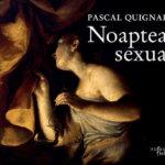 Noaptea sexuală, de Pascal Quignard