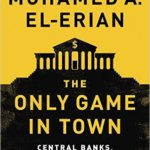 The Only Game in Town: Central Banks, Instability, and Avoiding the Next Collapse, de Mohamed A. El-Erian