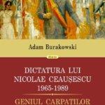 Dictatura lui Nicolae Ceaușescu 1965-1989. Geniul Carpaților, de Adam Burakowski
