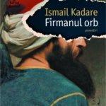 """Fragment în avanpremieră: """"Firmanul orb"""", de Ismail Kadare"""
