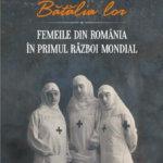 """Fragment în avanpremieră: """"Bătălia lor. Femeile din România în Primul Război Mondial"""", de Alin Ciupală"""